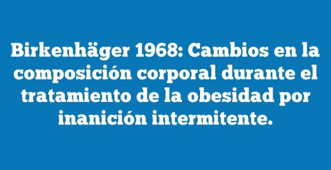 Birkenhäger 1968: Cambios en la composición corporal durante el tratamiento de la obesidad por inanición intermitente.