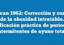 Duncan 1962: Corrección y control de la obesidad intratable. Aplicación práctica de períodos intermitentes de ayuno total.