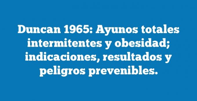 Duncan 1965: Ayunos totales intermitentes y obesidad; indicaciones, resultados y peligros prevenibles.