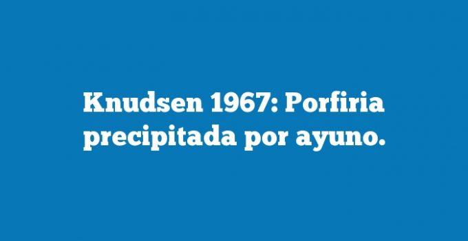 Knudsen 1967: Porfiria precipitada por ayuno.