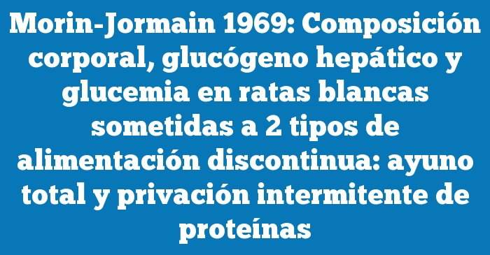 Morin-Jormain 1969: Composición corporal, glucógeno hepático y glucemia en ratas blancas sometidas a 2 tipos de alimentación discontinua: ayuno total y privación intermitente de proteínas