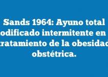 Sands 1964: Ayuno total modificado intermitente en el tratamiento de la obesidad obstétrica.