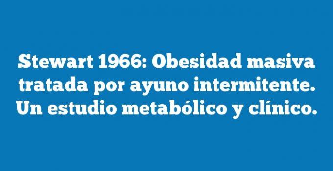 Stewart 1966: Obesidad masiva tratada por ayuno intermitente. Un estudio metabólico y clínico.