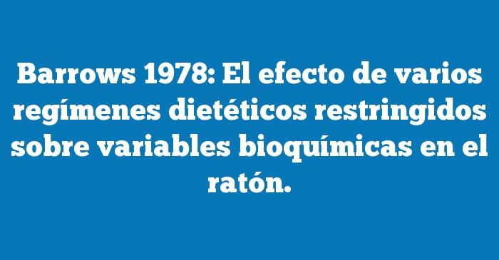Barrows 1978: El efecto de varios regímenes dietéticos restringidos sobre variables bioquímicas en el ratón.