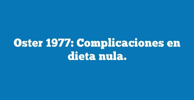 Oster 1977: Complicaciones en dieta nula.