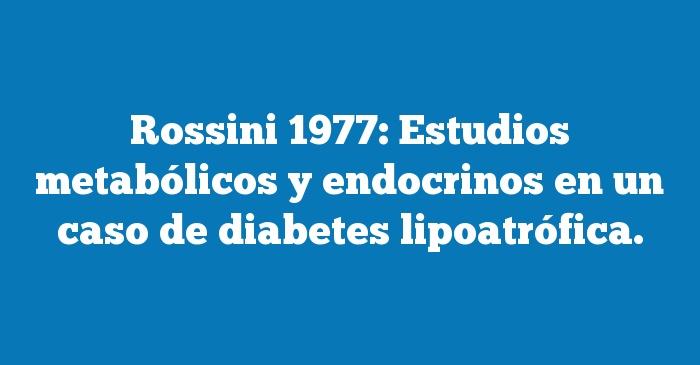 Rossini 1977: Estudios metabólicos y endocrinos en un caso de diabetes lipoatrófica.