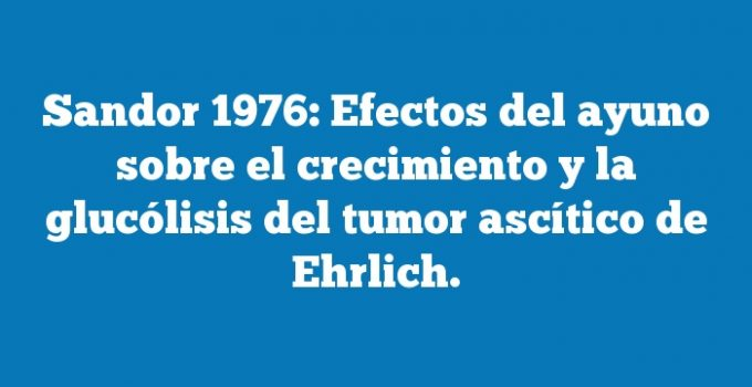 Sandor 1976: Efectos del ayuno sobre el crecimiento y la glucólisis del tumor ascítico de Ehrlich.