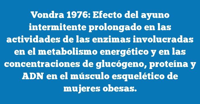 Vondra 1976: Efecto del ayuno intermitente prolongado en las actividades de las enzimas involucradas en el metabolismo energético y en las concentraciones de glucógeno, proteína y ADN en el músculo esquelético de mujeres obesas.