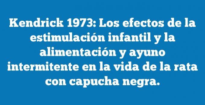 Kendrick 1973: Los efectos de la estimulación infantil y la alimentación y ayuno intermitente en la vida de la rata con capucha negra.